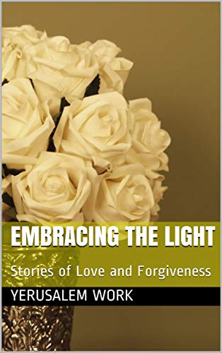 Embracing the Light: Stories of Love and Forgiveness by [Work, Yerusalem]