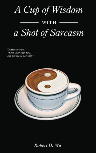 A Cup of Wisdom with a Shot of Sarcasm by Robert H. Ma (2014-05-12)