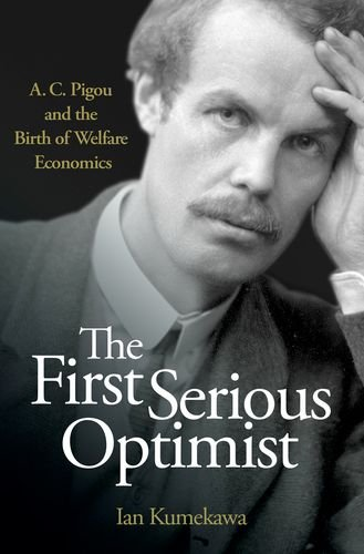 The First Serious Optimist: A. C. Pigou and the Birth of Welfare Economics
