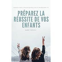 Préparez la réussite de vos enfants: Bienveillance, éducation positive et responsabilité (French Edition)