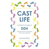 Cast Life: A Parent's Guide to DDH: Developmental Dysplasia of the Hip Explained