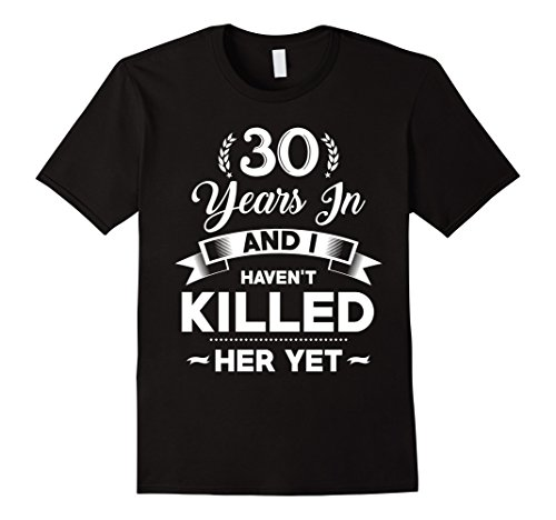 Mens 30 Years In I Haven't Killed Her Yet Anniversary Gift Tshirt 2XL Black (Gifts For Parents 30th Anniversary)