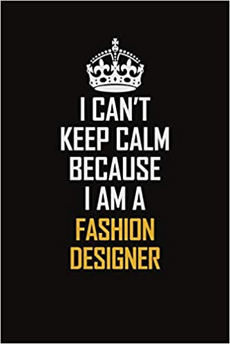 I Can T Keep Calm Because I Am A Fashion Designer Motivational Career Pride Quote 6x9 Blank Lined Job Inspirational Notebook Journal Amazon In Publishers Galaxy Art Books