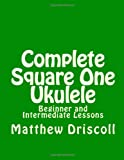 Complete Square One Ukulele, Matthew Driscoll, 1495317730