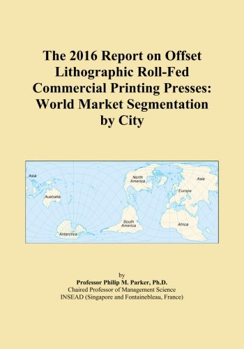 The 2016 Report on Offset Lithographic Roll-Fed Commercial Printing Presses: World Market Segmentation by City