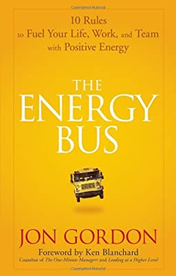 The Energy Bus 10 Rules To Fuel Your Life Work And Team With Positive Energy