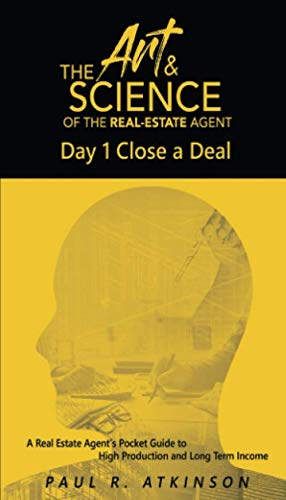 (The Art & Science of the Real Estate Agent: Day 1 Close a Deal. A Real Estate Agent's Pocket Guide to High Production and Long Term Income.)