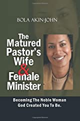 The Matured Pastor's Wife and Female Minister: Becoming The Noble woman God Created You To Be Paperback