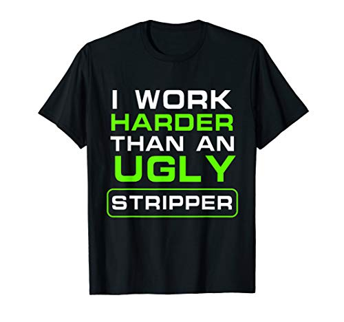 I Work Harder Than An Ugly Stripper - Funny Club -