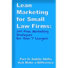 Lean Marketing for Small Law Firms: 100 Free Marketing Strategies for Gen Y Lawyers: Part II: Subtle Shifts that Make a Difference