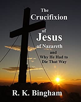The Crucifixion of Jesus of Nazareth: and why He had to die that way by [Bingham, R. K.]