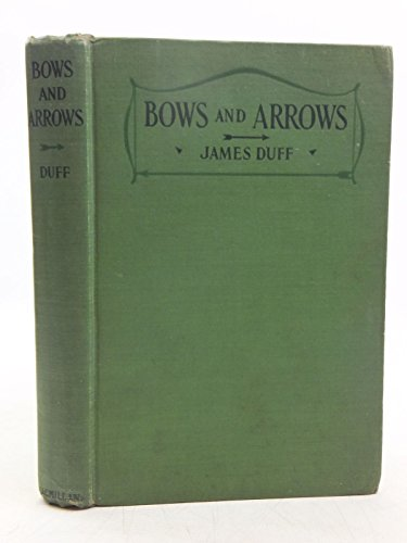 bows and Arrows How They are Best Made for All Kinds of Target Shooting Including Chapters on Shooting, accessories and Competitions