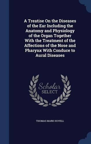 Download A Treatise On the Diseases of the Ear Including the Anatomy and Physiology of the Organ Together With the Treatment of the Affections of the Nose and Pharynx With Conduce to Aural Diseases PDF