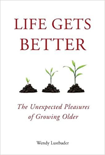 Life Gets Better The Unexpected Pleasures Of Growing Older Wendy