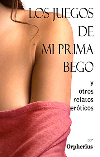 Los juegos de mi prima Bego y otros relatos eróticos (Spanish Edition) by [