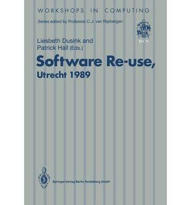 Software Re-Use, Utrecht 1989: Proceedings of the Software Re-Use Workshop, 23-24 Nov, 1989, Utrecht, the Netherlands (Workshops in Computing) by Springer Verlag