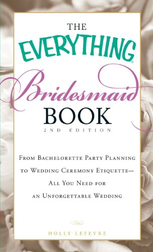 The Everything Bridesmaid Book: From bachelorette party planning to wedding ceremony etiquette - all you need for an unforgettable wedding (Etiquette Party)