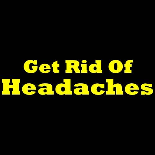 How to Get Rid Of A Headache: Proven and Useful Ways for Getting Rid of Headaches!