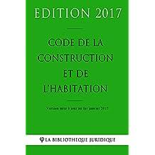 Code de la construction et de l'habitation - Edition 2017: Version mise à jour au 1er janvier 2017 (French Edition)