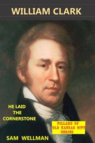 William Clark: He laid the Cornerstone (Pillars of Old Kansas City)