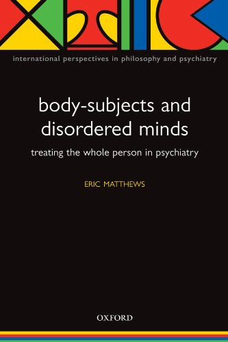 Body-Subjects and Disordered Minds: Treating the 'Whole' Person in Psychiatry (International Perspectives in Philosophy