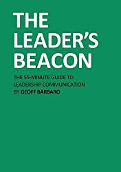 The Leader's Beacon: The 55-Minute Guide To Leadership Communication, Or Why Any Leadership Style Or Situation Gains From Authentic Communication To Share Vision, Inspire Change and Sustain Success