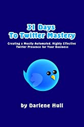 31 Days to Twitter Mastery: Creating a Mostly Automated, Highly Effective Twitter Presence for Your Business (31 Days to Mastery)