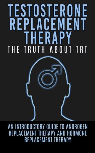 - Testosterone Replacement Therapy: The Truth About TRT: An Introductory Guide to Androgen Replacement Therapy And Hormone Replacement Therapy (TRT, Testosterone, Hormone Replacement Therapy)