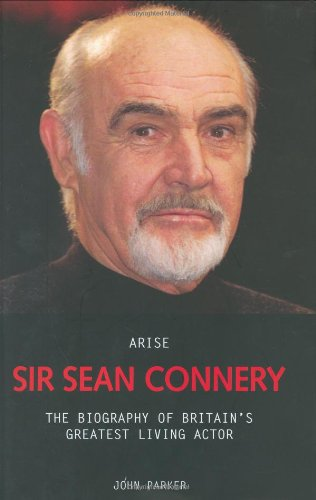 Arise Sir Sean Connery: The Biography of Britain's Greatest Living Actor