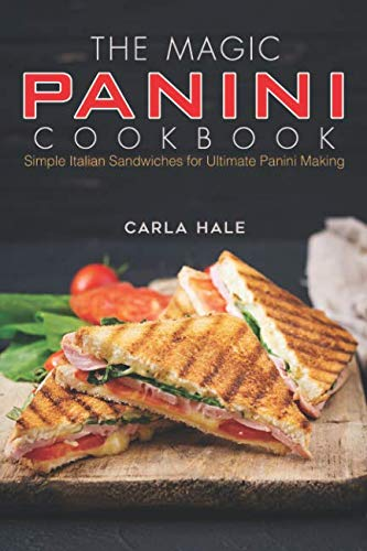 The Magic Panini Cookbook: Simple Italian Sandwiches for Ultimate Panini Making by Carla Hale