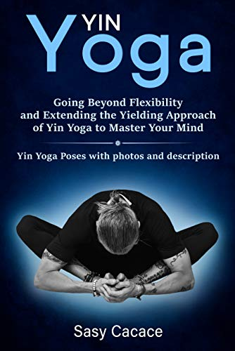 Yin Yoga: Going Beyond Flexibility and Extending the Yielding Approach of Yin Yoga to Master Your Mind. Yin Yoga Poses with photos and description.