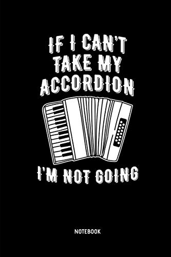 If I Can't Take My Accordion I'm Not Going - Notebook: Lined Accordion Notebook / Journal. Great Accordion Accessories & Novelty Gift Idea for all Accordion Player & Lover.