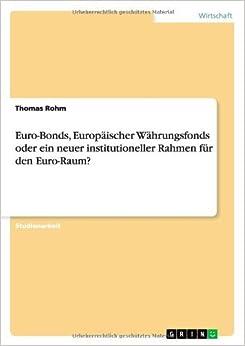 Euro-Bonds, Europ???ischer W???hrungsfonds oder ein neuer institutioneller Rahmen f??r den Euro-Raum? by Thomas Rohm (2011-12-04)