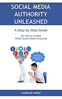 Social Media Authority Unleashed: A Step by Step Guide for YOU to Create YOUR Social Media Presence by [Burke, Charlene]