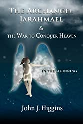 In the Beginning (Book I  The Archangel Jarahmael and the War to Conquer Heaven) (Volume 1)