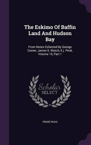 Download The Eskimo Of Baffin Land And Hudson Bay: From Notes Collected By George Comer, James S. Mutch, E.j. Peck, Volume 15, Part 1 pdf