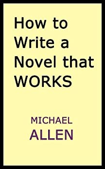 How to Write a Novel that Works: A Straightforward, Practical Guide by [Allen, Michael]