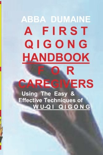 A First Qigong Handbook For Caregivers: Using The Easy & Effective Techniques Of Wu-Qi Qigong (Self-Healing & Wellness) (Volume 2)