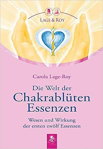 Die Welt Der Chakrablüten Essenzen Wesen Und Wirkung Der Ersten Zwölf Essenzen Lage Roy Carola 9783929108309 Amazon Com Books