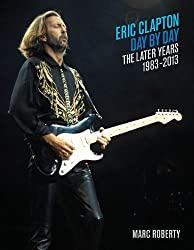 By Marc Roberty - Eric Clapton, Day by Day: The Later Years, 1983-2013 (Day-by-Day Series)