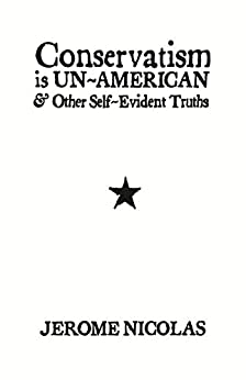 Conservatism Is Un-American: & Other Self-Evident Truths by [Nicolas, Jerome]