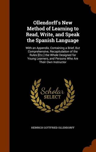 Ollendorff's New Method of Learning to Read, Write, and Speak the Spanish Language: With an Appendix, Containing a Brief, But Comprehensive, ... and Persons Who Are Their Own Instructor ebook