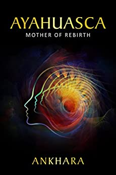 Ayahuasca: Mother of Rebirth by [Ankhara]