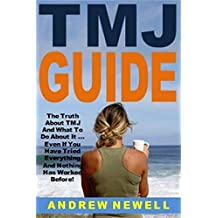TMJ Guide: The Truth About TMJ And What To Do About It ... Even If You Have Tried Everything And Nothing Has Worked Before!