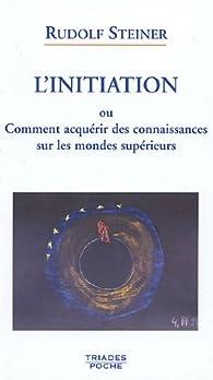 L'initiation ou comment acquérir des connaissances sur les mondes supérieurs par Rudolf Steiner