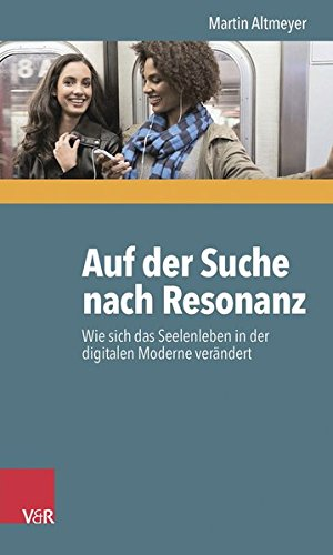 Auf der Suche nach Resonanz: Wie sich das Seelenleben in der digitalen Moderne verändert