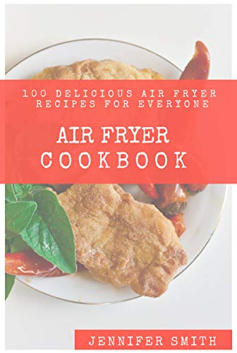 Air Fryer Cookbook: 100+ Simple, Easy and Delicious Air Fryer Recipes That Anyone Can Cook. (2019 Edition) by Jennifer  Smith