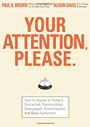 Your Attention Please: How to Appeal to Today's Distracted, Disinterested, Disengaged, Disenchanted, and Busy Consumer