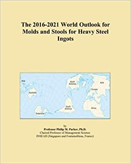 The 2016-2021 World Outlook for Molds and Stools for Heavy Steel Ingots