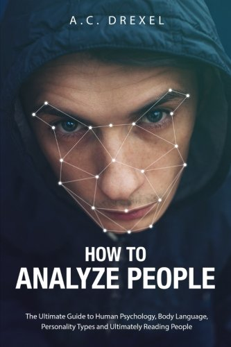How to Analyze People: The Ultimate Guide to Human Psychology, Body Language, Personality Types and Ultimately Reading People (Analyze People, Read People, Body Language, Human (Read Type)